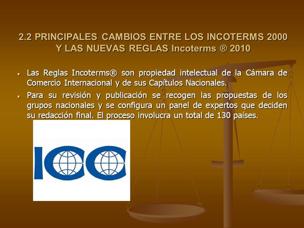 2.2 PRINCIPALES CAMBIOS ENTRE LOS INCOTERMS 2000 Y LAS NUEVAS REGLAS Incoterms ® 2010 Las Reglas Incoterms® son propiedad intelectual de la Cámara de