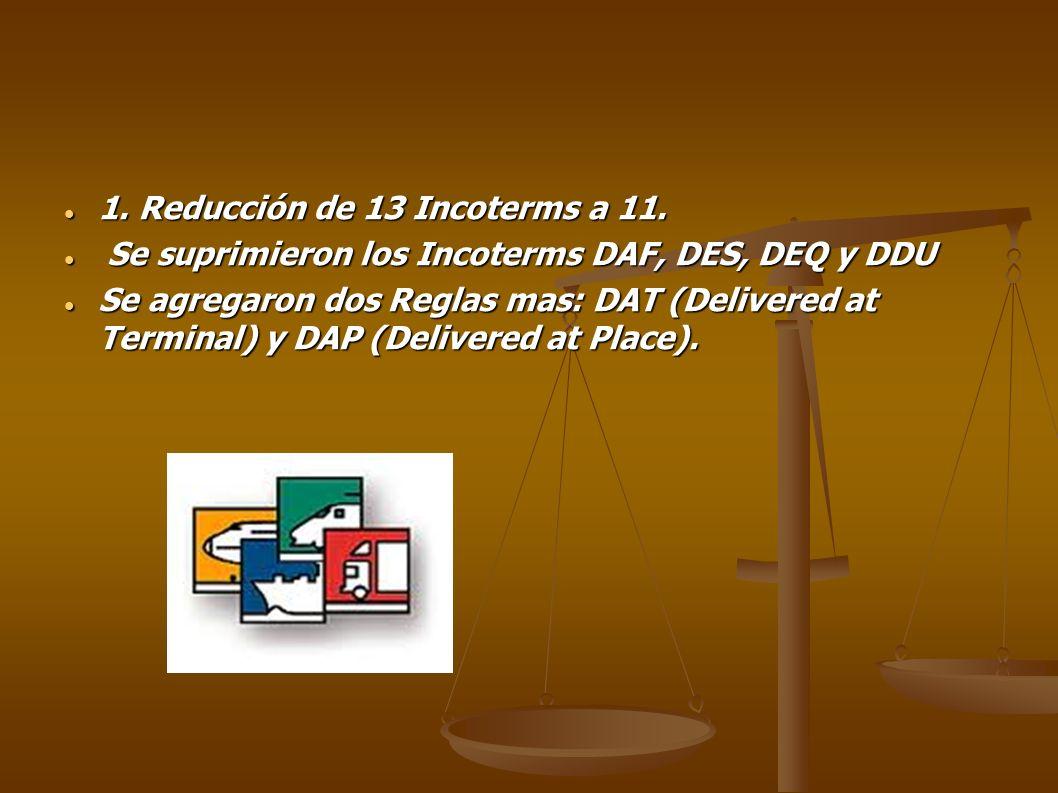 1. Reducción de 13 Incoterms a 11. 1. Reducción de 13 Incoterms a 11. Se suprimieron los Incoterms DAF, DES, DEQ y DDU Se suprimieron los Incoterms DA