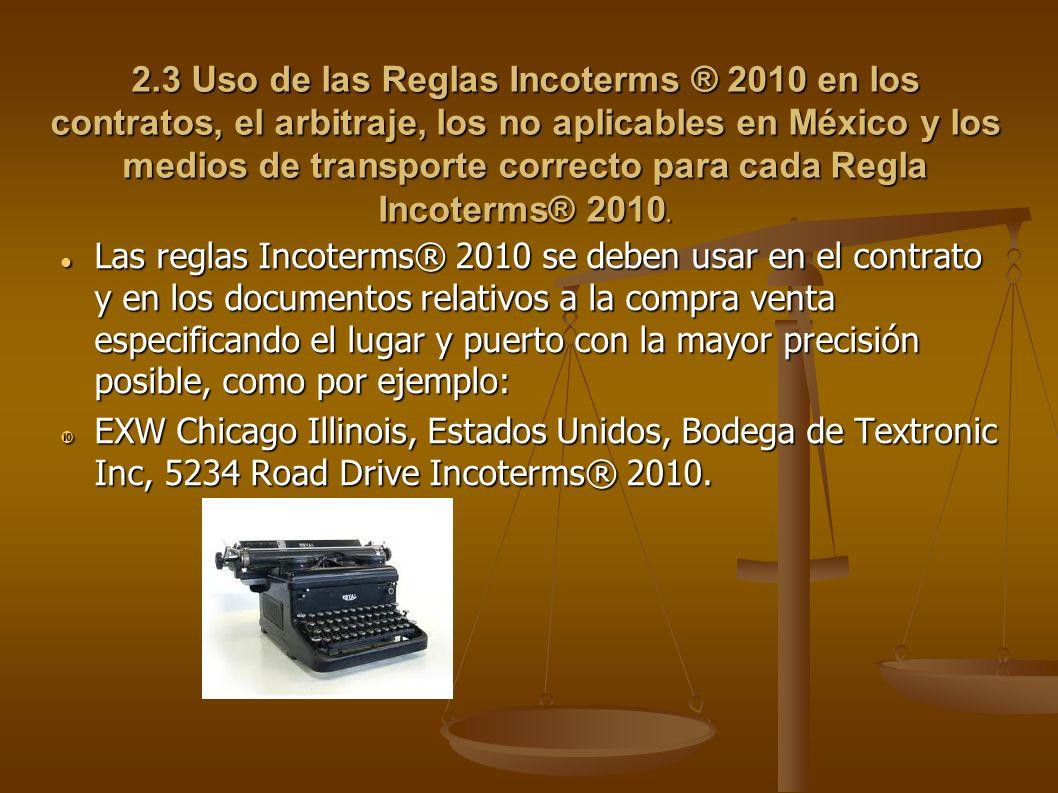 2.3 Uso de las Reglas Incoterms ® 2010 en los contratos, el arbitraje, los no aplicables en México y los medios de transporte correcto para cada Regla
