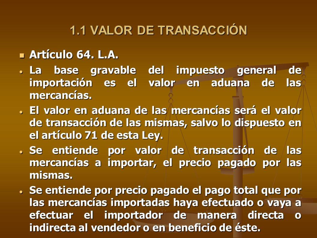 1.1 VALOR DE TRANSACCIÓN Artículo 64. L.A. Artículo 64. L.A. La base gravable del impuesto general de importación es el valor en aduana de las mercanc