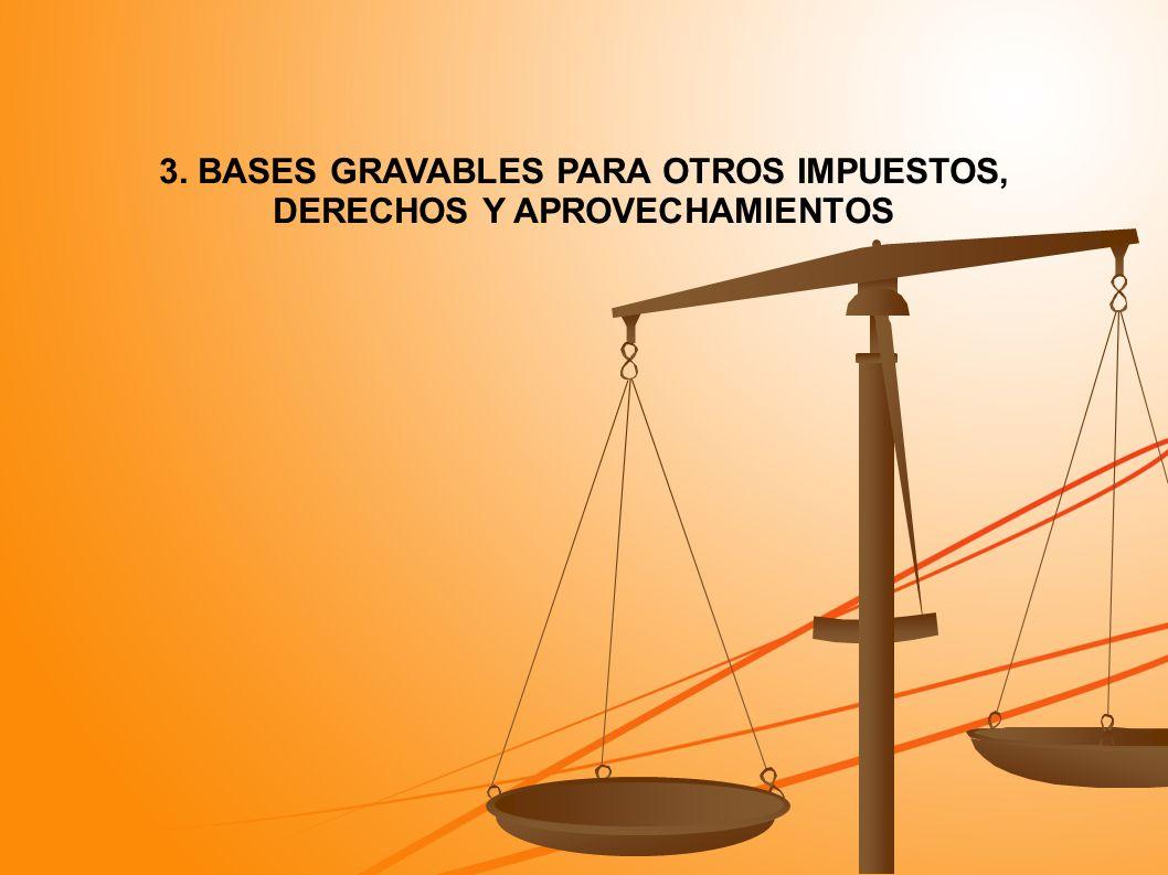 3. BASES GRAVABLES PARA OTROS IMPUESTOS, DERECHOS Y APROVECHAMIENTOS