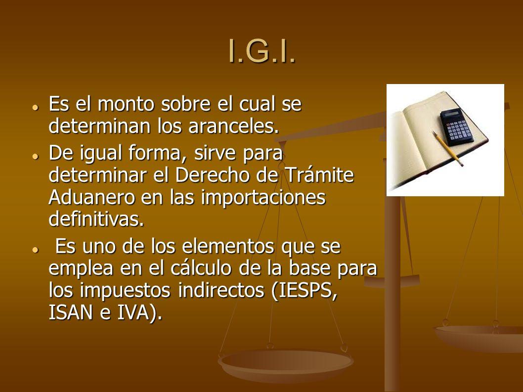 I.G.I. Es el monto sobre el cual se determinan los aranceles. Es el monto sobre el cual se determinan los aranceles. De igual forma, sirve para determ