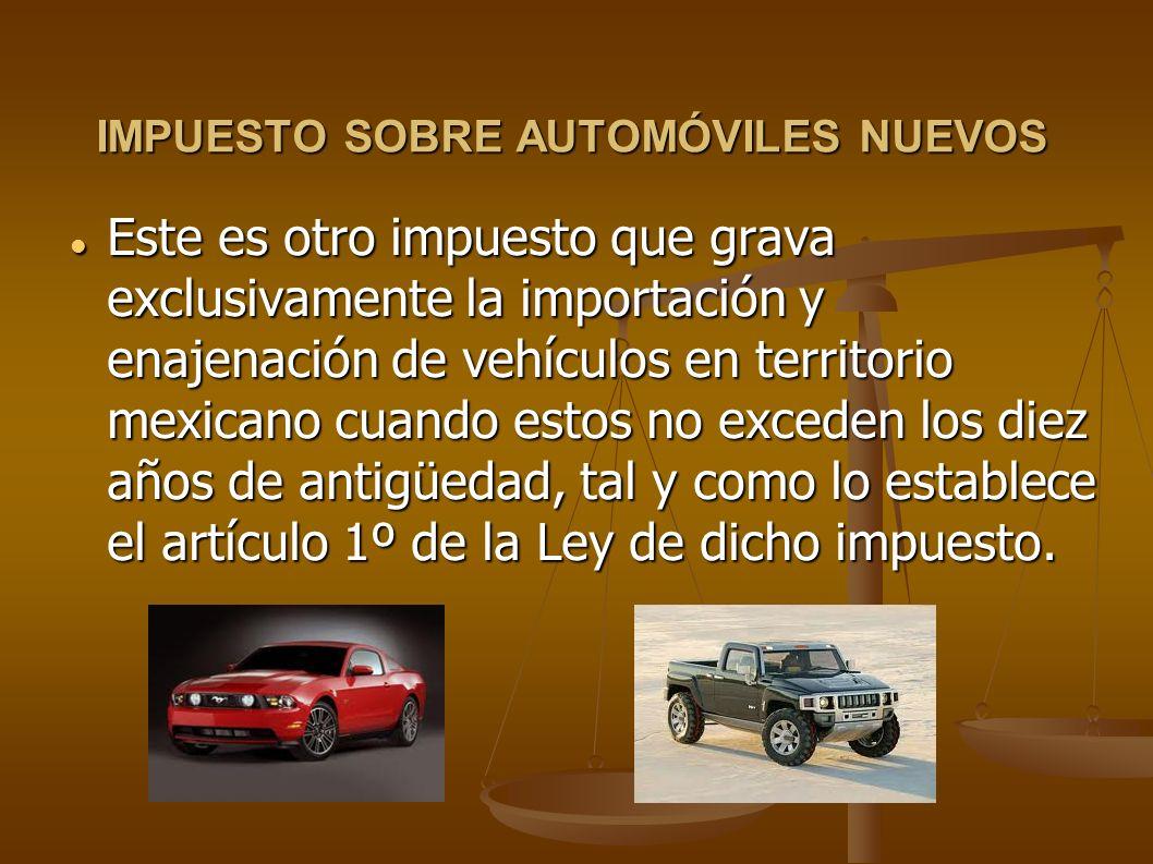 IMPUESTO SOBRE AUTOMÓVILES NUEVOS Este es otro impuesto que grava exclusivamente la importación y enajenación de vehículos en territorio mexicano cuan