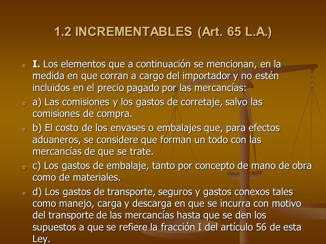 1.2 INCREMENTABLES (Art. 65 L.A.) I. Los elementos que a continuación se mencionan, en la medida en que corran a cargo del importador y no estén inclu