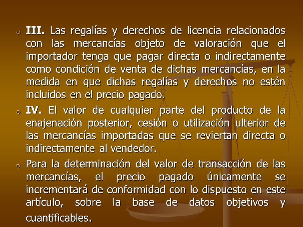 III. Las regalías y derechos de licencia relacionados con las mercancías objeto de valoración que el importador tenga que pagar directa o indirectamen