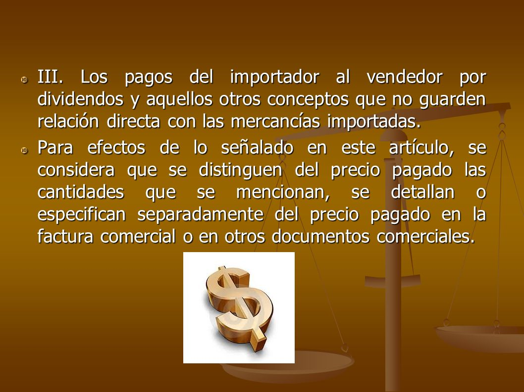 III. Los pagos del importador al vendedor por dividendos y aquellos otros conceptos que no guarden relación directa con las mercancías importadas. III