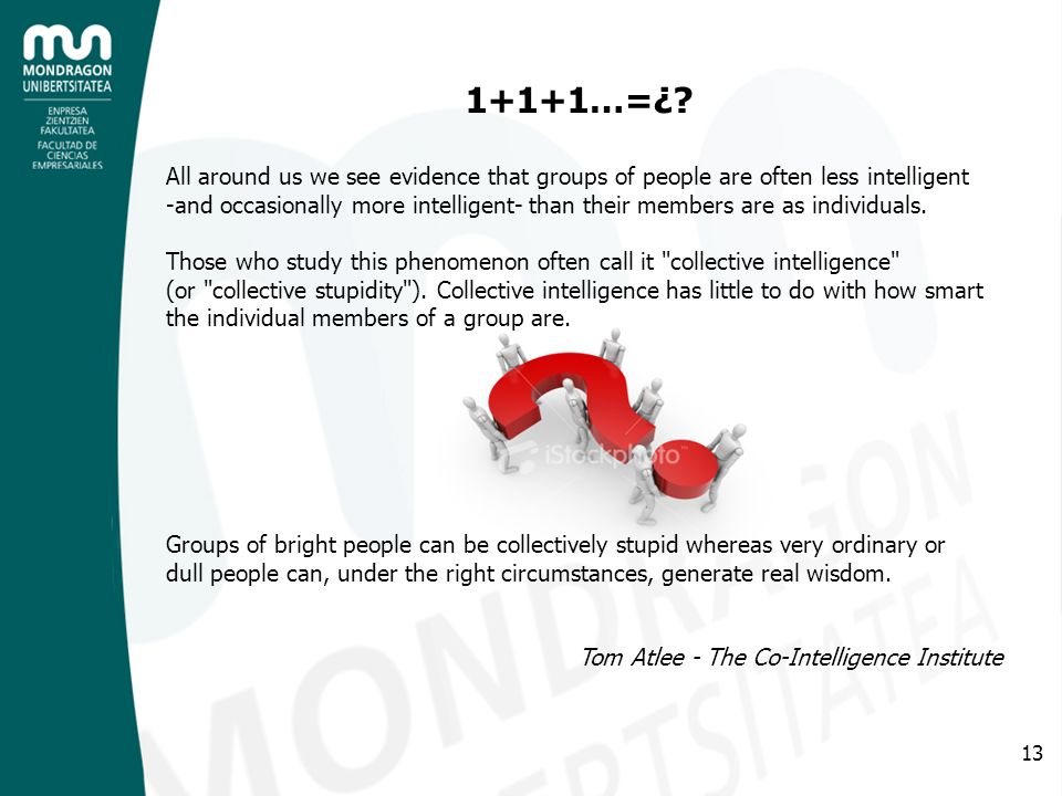 13 1+1+1…=¿? All around us we see evidence that groups of people are often less intelligent -and occasionally more intelligent- than their members are