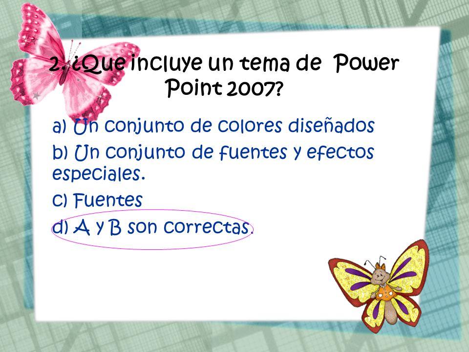 2. ¿Que incluye un tema de Power Point 2007? a) Un conjunto de colores diseñados b) Un conjunto de fuentes y efectos especiales. c) Fuentes d) A y B s