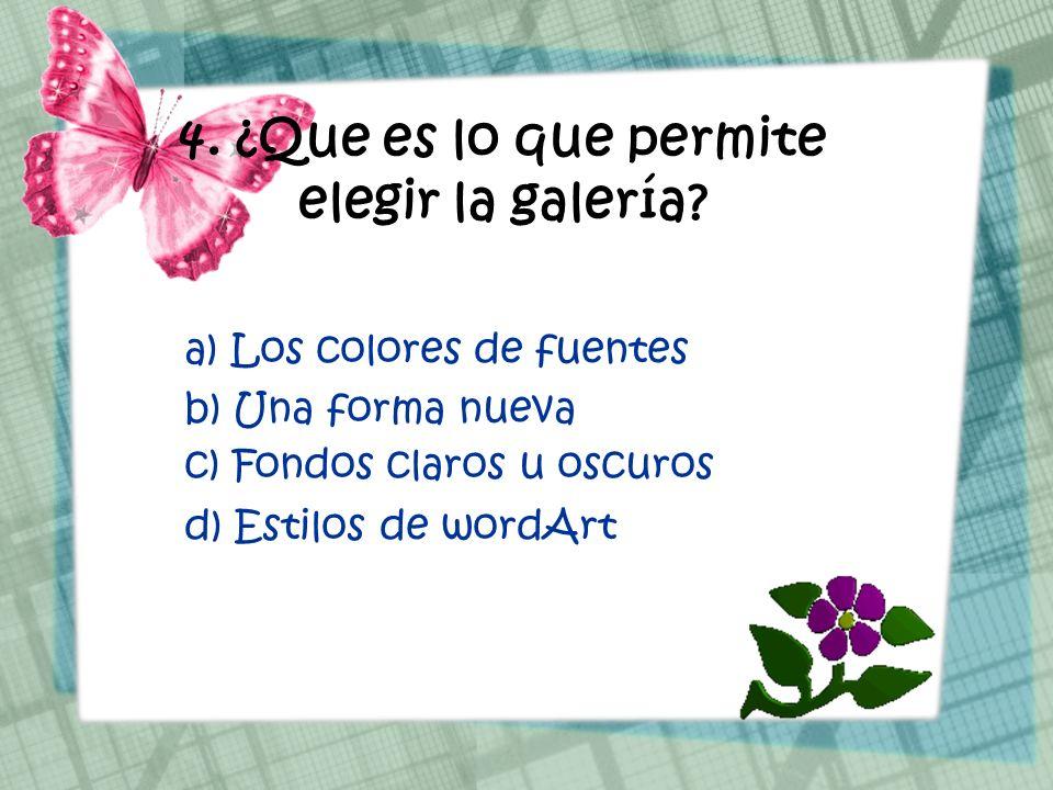 4. ¿Que es lo que permite elegir la galería? a) Los colores de fuentes b) Una forma nueva d) Estilos de wordArt c) Fondos claros u oscuros