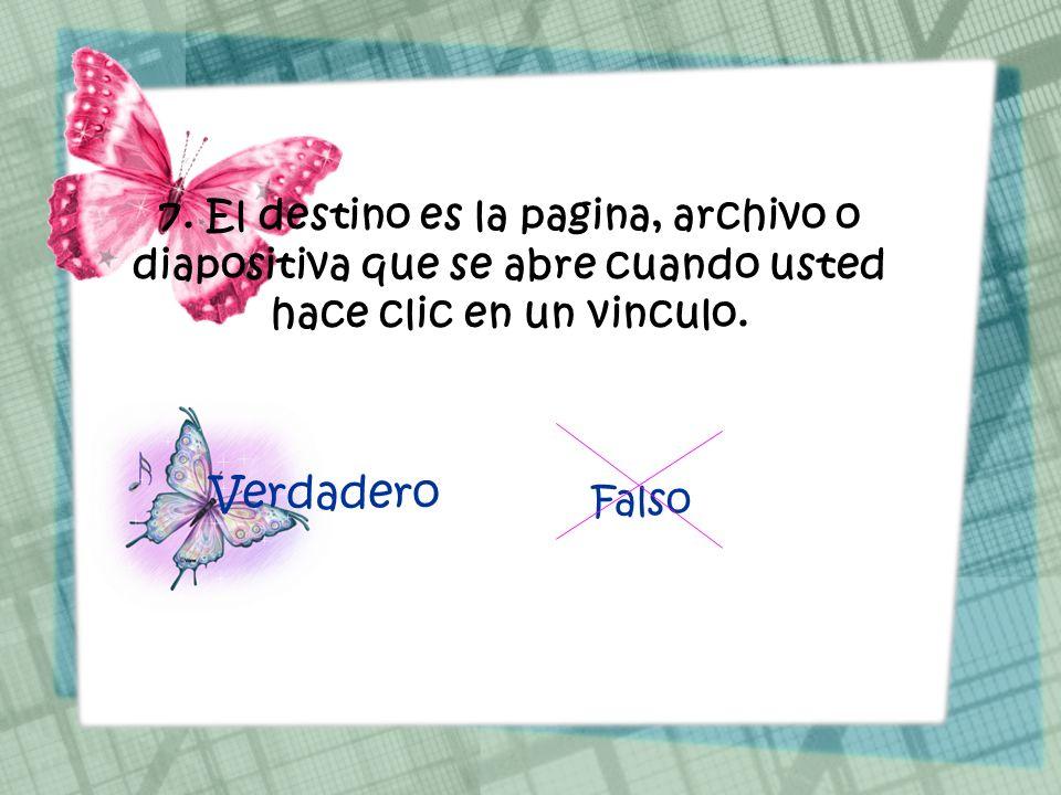 7. El destino es la pagina, archivo o diapositiva que se abre cuando usted hace clic en un vinculo. Verdadero Falso