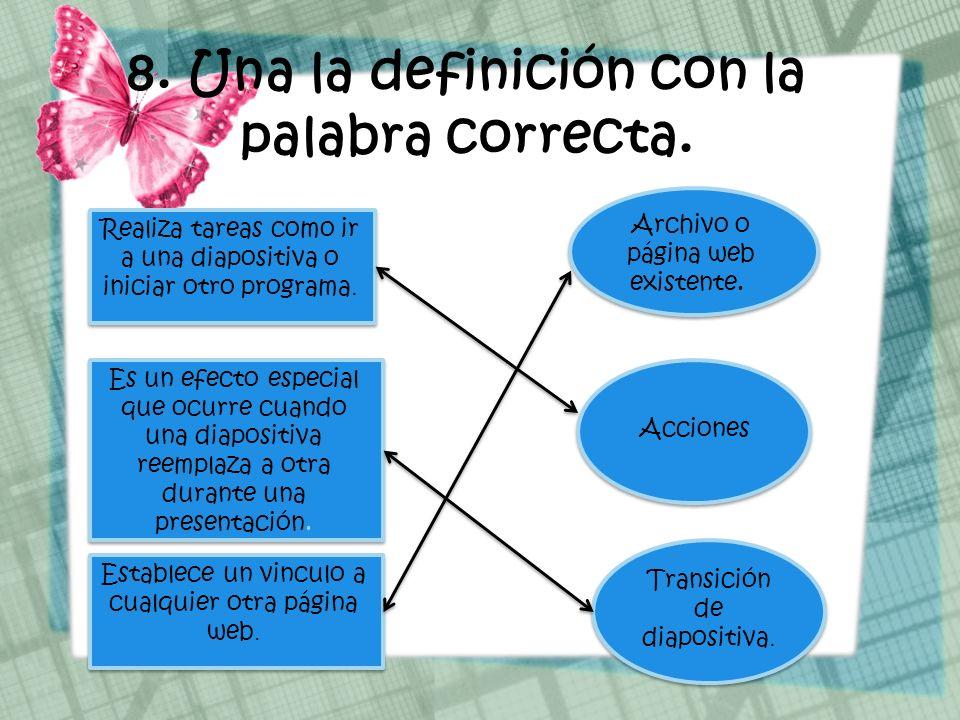 8. Una la definición con la palabra correcta. Realiza tareas como ir a una diapositiva o iniciar otro programa. Es un efecto especial que ocurre cuand