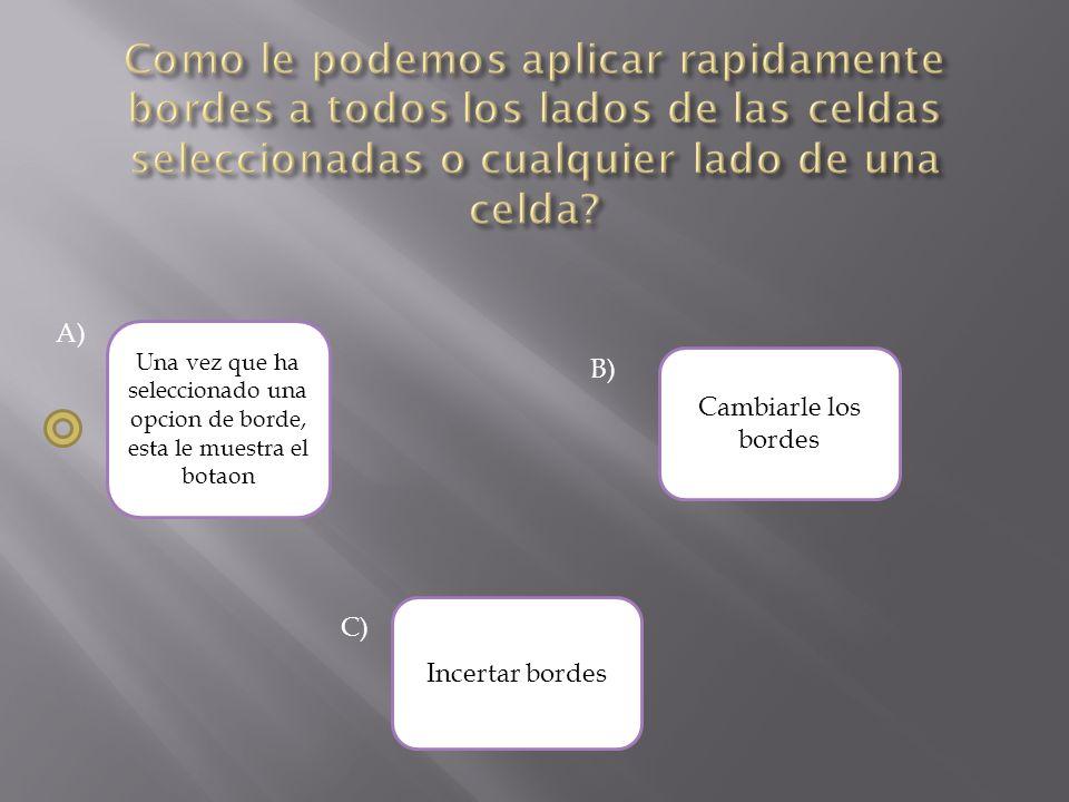 A) Cambiarle los bordes Una vez que ha seleccionado una opcion de borde, esta le muestra el botaon Incertar bordes B) C)