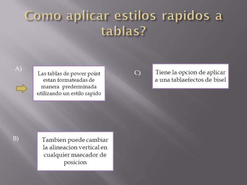 A) Las tablas de power point estan formateadas de manera prederminada utilizando un estilo rapido B) Tambien puede cambiar la alineacion vertical en cualquier maecador de posicion C) Tiene la opcion de aplicar a una tablaefectos de bisel
