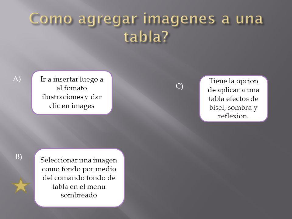 A) Ir a insertar luego a al fomato ilustraciones y dar clic en images Seleccionar una imagen como fondo por medio del comando fondo de tabla en el men