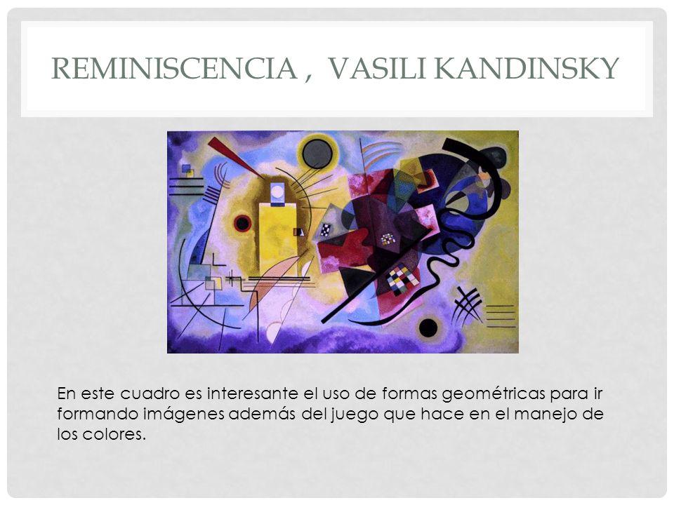 REMINISCENCIA, VASILI KANDINSKY En este cuadro es interesante el uso de formas geométricas para ir formando imágenes además del juego que hace en el m
