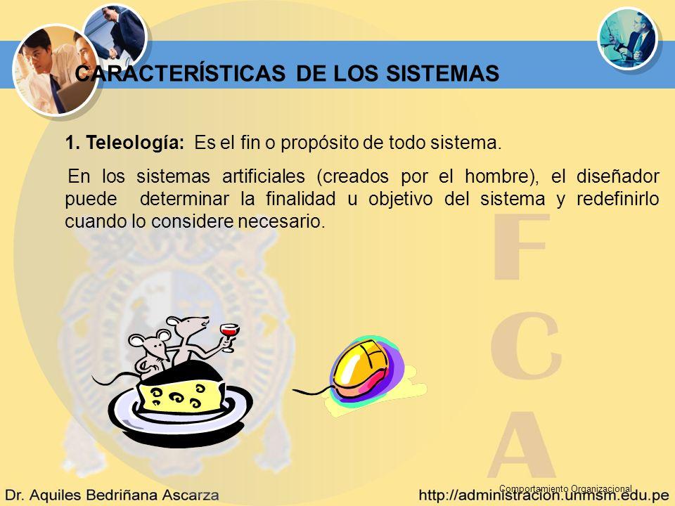 Comportamiento Organizacional CARACTERÍSTICAS DE LOS SISTEMAS 1. Teleología: Es el fin o propósito de todo sistema. En los sistemas artificiales (crea
