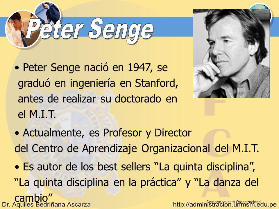 Comportamiento Organizacional Peter Senge nació en 1947, se graduó en ingeniería en Stanford, antes de realizar su doctorado en el M.I.T. Actualmente,