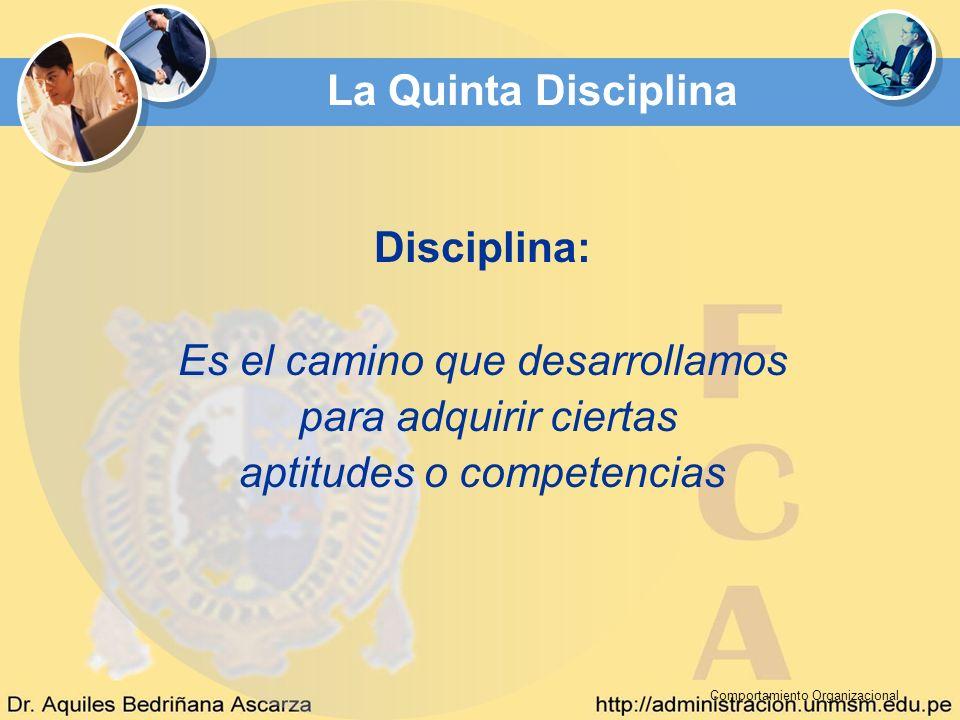 Comportamiento Organizacional La Quinta Disciplina Disciplina: Es el camino que desarrollamos para adquirir ciertas aptitudes o competencias