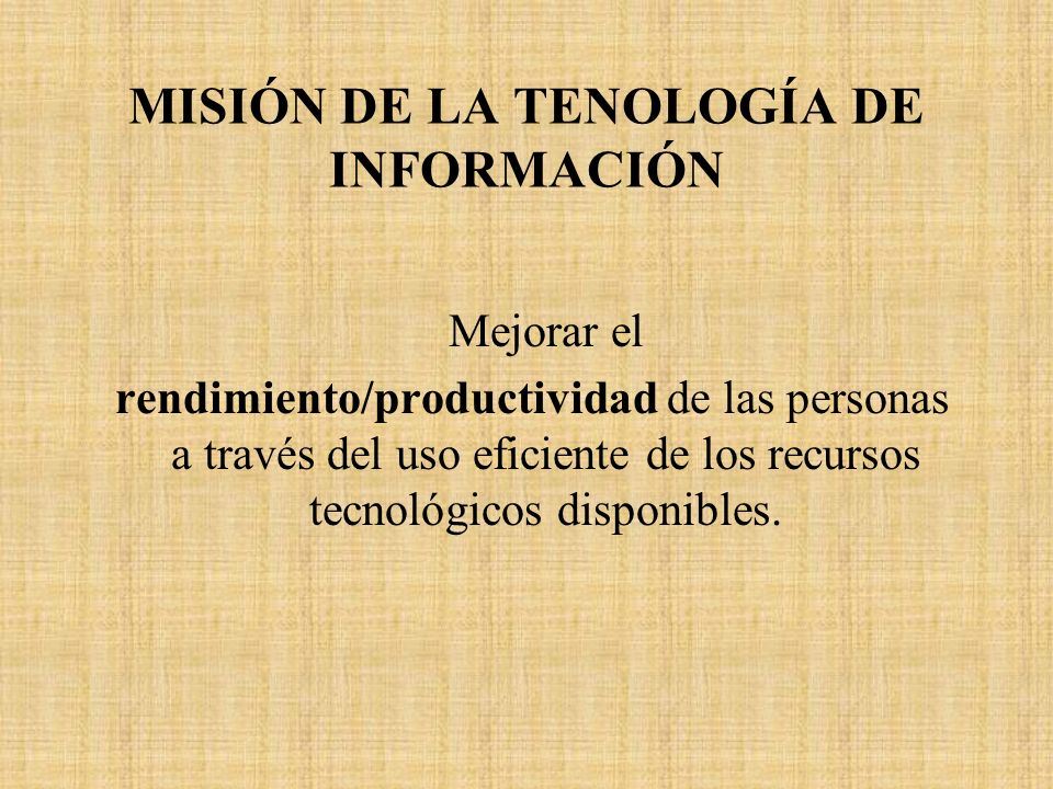 MISIÓN DE LA TENOLOGÍA DE INFORMACIÓN Mejorar el rendimiento/productividad de las personas a través del uso eficiente de los recursos tecnológicos dis