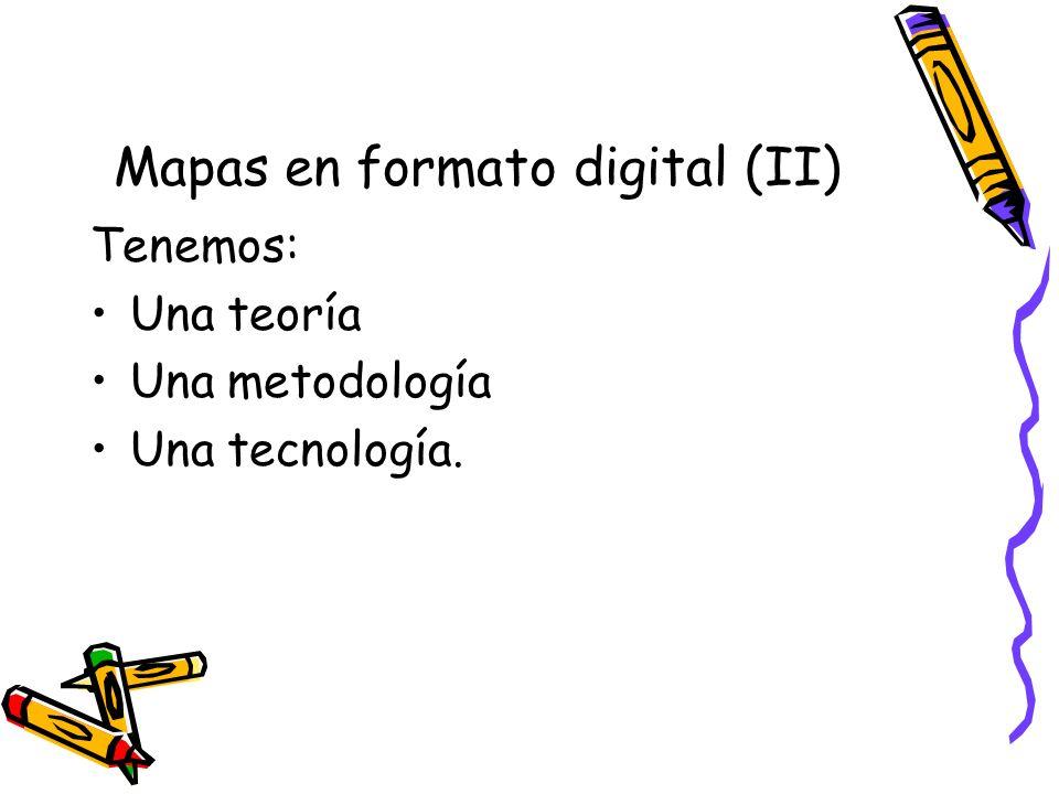 Mapas en formato digital (II) Tenemos: Una teoría Una metodología Una tecnología.