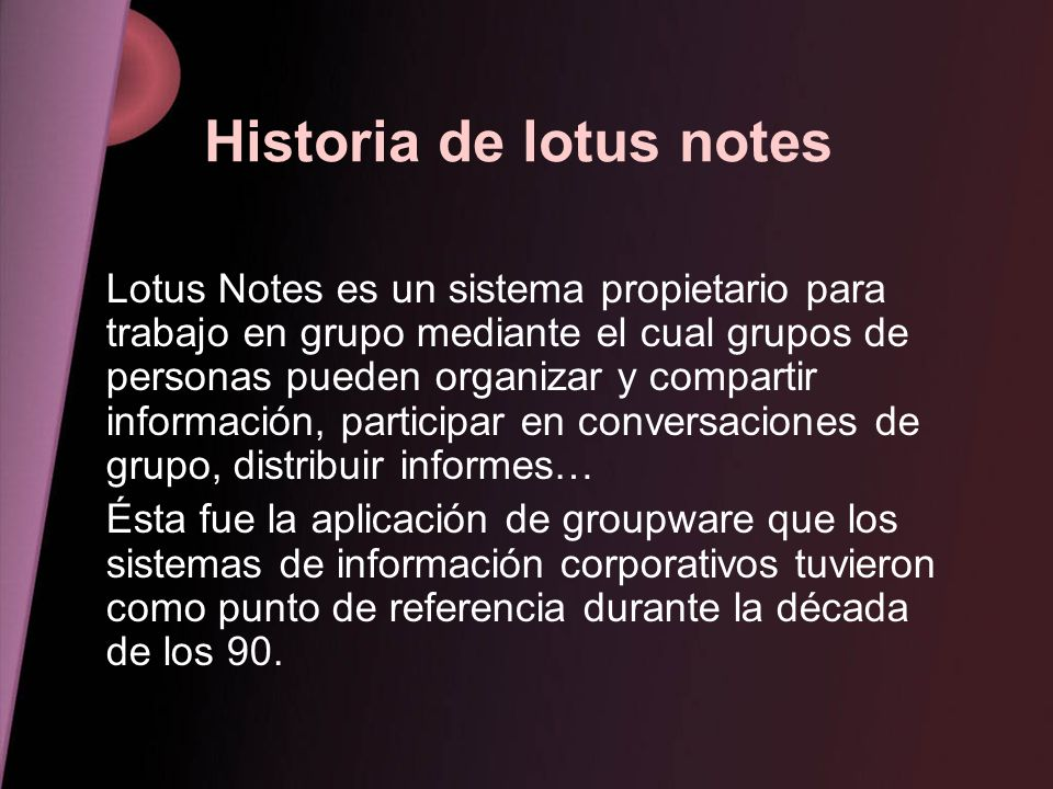 Historia de lotus notes Lotus Notes es un sistema propietario para trabajo en grupo mediante el cual grupos de personas pueden organizar y compartir i