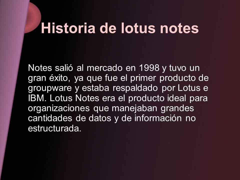 Historia de lotus notes Notes salió al mercado en 1998 y tuvo un gran éxito, ya que fue el primer producto de groupware y estaba respaldado por Lotus
