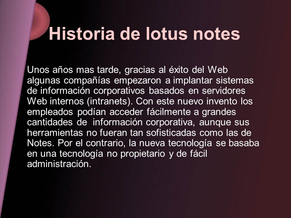Historia de lotus notes Unos años mas tarde, gracias al éxito del Web algunas compañías empezaron a implantar sistemas de información corporativos bas
