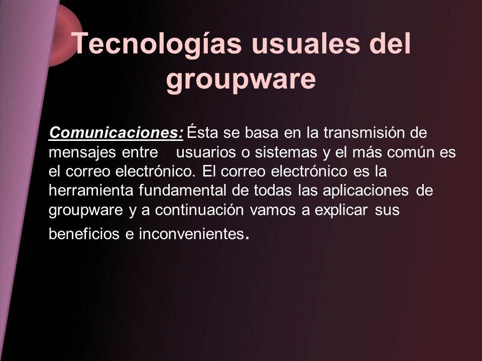 Tecnologías usuales del groupware Comunicaciones: Ésta se basa en la transmisión de mensajes entre usuarios o sistemas y el más común es el correo ele