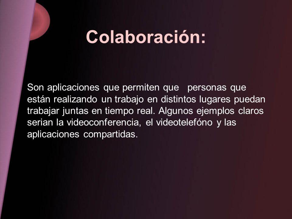 Colaboración: Son aplicaciones que permiten que personas que están realizando un trabajo en distintos lugares puedan trabajar juntas en tiempo real. A