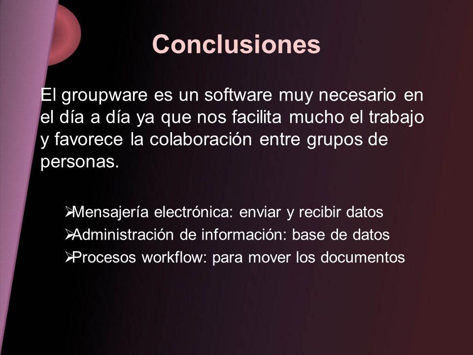 Conclusiones El groupware es un software muy necesario en el día a día ya que nos facilita mucho el trabajo y favorece la colaboración entre grupos de