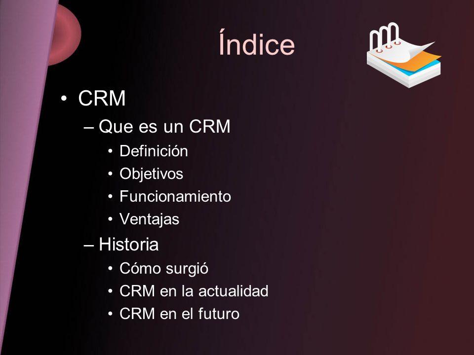 Índice CRM –Que es un CRM Definición Objetivos Funcionamiento Ventajas –Historia Cómo surgió CRM en la actualidad CRM en el futuro