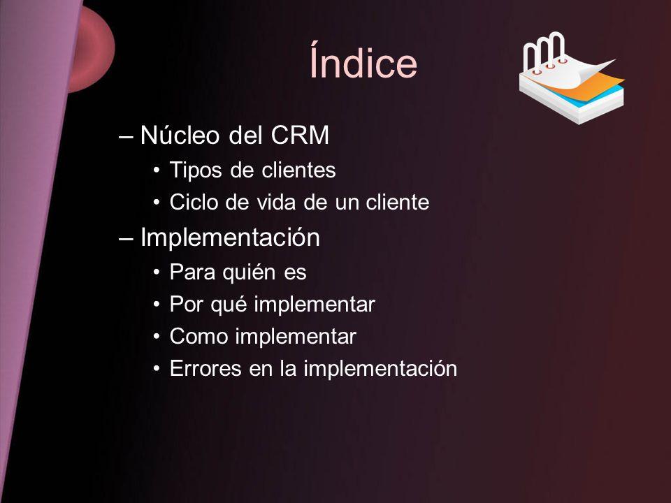 Índice –Núcleo del CRM Tipos de clientes Ciclo de vida de un cliente –Implementación Para quién es Por qué implementar Como implementar Errores en la