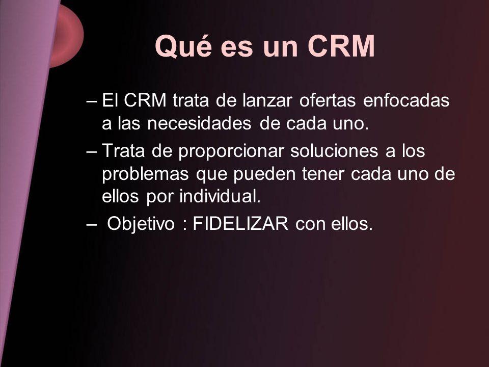Qué es un CRM –El CRM trata de lanzar ofertas enfocadas a las necesidades de cada uno. –Trata de proporcionar soluciones a los problemas que pueden te