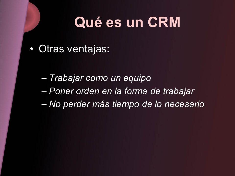 Qué es un CRM Otras ventajas: –Trabajar como un equipo –Poner orden en la forma de trabajar –No perder más tiempo de lo necesario