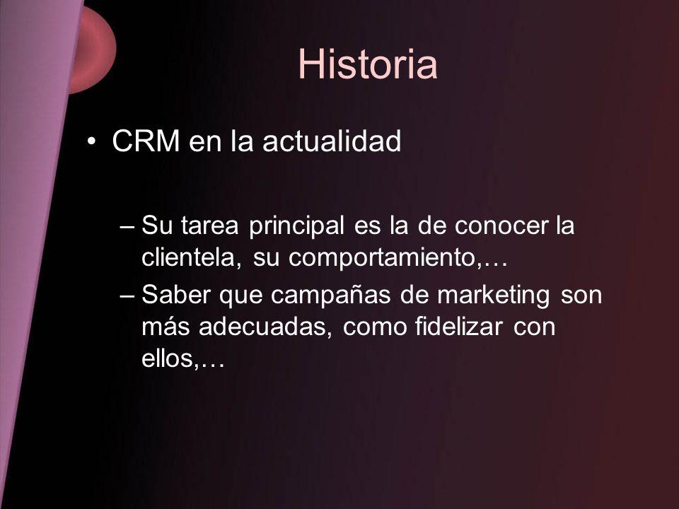 Historia CRM en la actualidad –Su tarea principal es la de conocer la clientela, su comportamiento,… –Saber que campañas de marketing son más adecuada