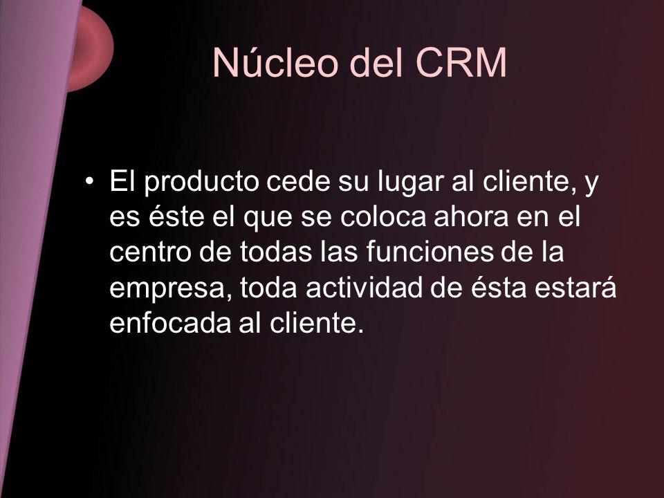 Núcleo del CRM El producto cede su lugar al cliente, y es éste el que se coloca ahora en el centro de todas las funciones de la empresa, toda activida