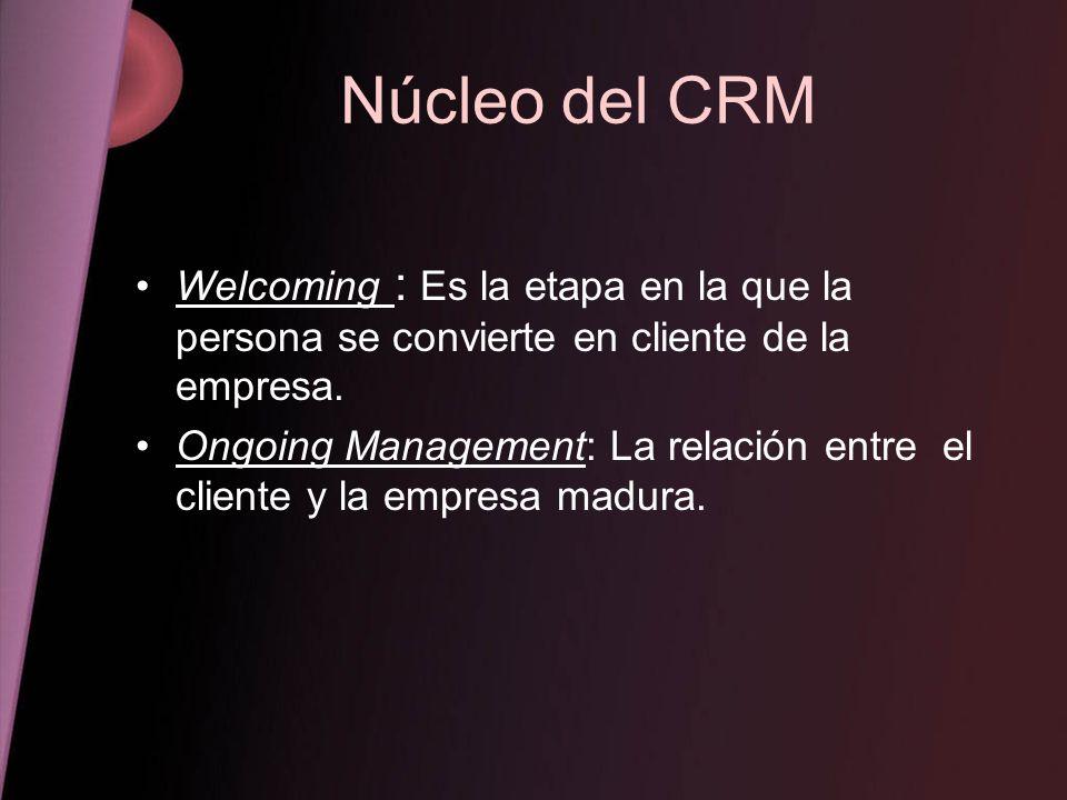 Núcleo del CRM Welcoming : Es la etapa en la que la persona se convierte en cliente de la empresa. Ongoing Management: La relación entre el cliente y