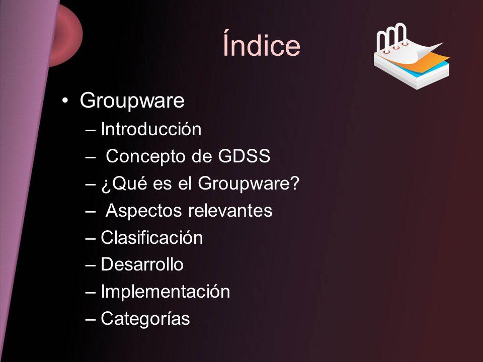 Índice Groupware –Introducción – Concepto de GDSS –¿Qué es el Groupware? – Aspectos relevantes –Clasificación –Desarrollo –Implementación –Categorías