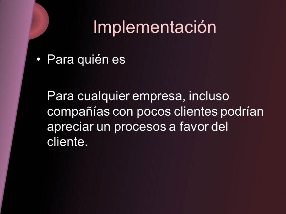 Implementación Para quién es Para cualquier empresa, incluso compañías con pocos clientes podrían apreciar un procesos a favor del cliente.