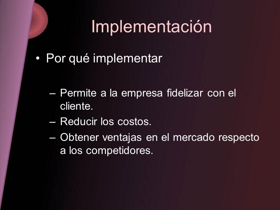 Implementación Por qué implementar –Permite a la empresa fidelizar con el cliente. –Reducir los costos. –Obtener ventajas en el mercado respecto a los