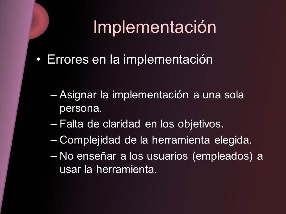 Implementación Errores en la implementación –Asignar la implementación a una sola persona. –Falta de claridad en los objetivos. –Complejidad de la her