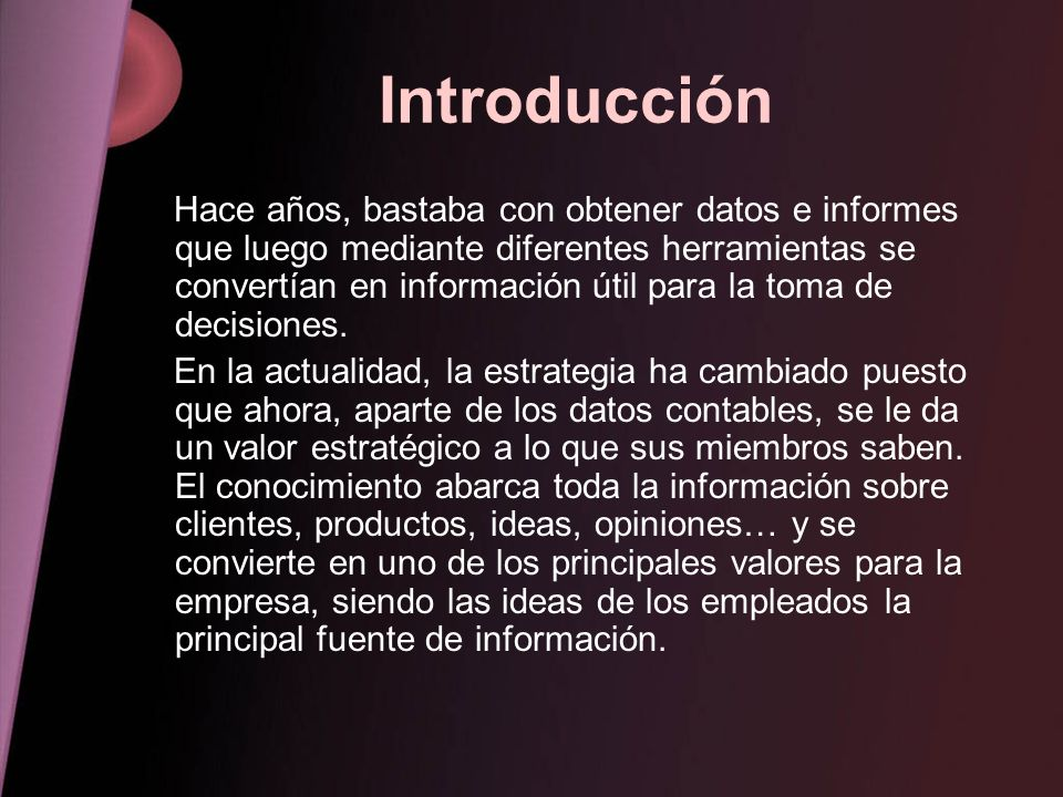 Introducción Hace años, bastaba con obtener datos e informes que luego mediante diferentes herramientas se convertían en información útil para la toma