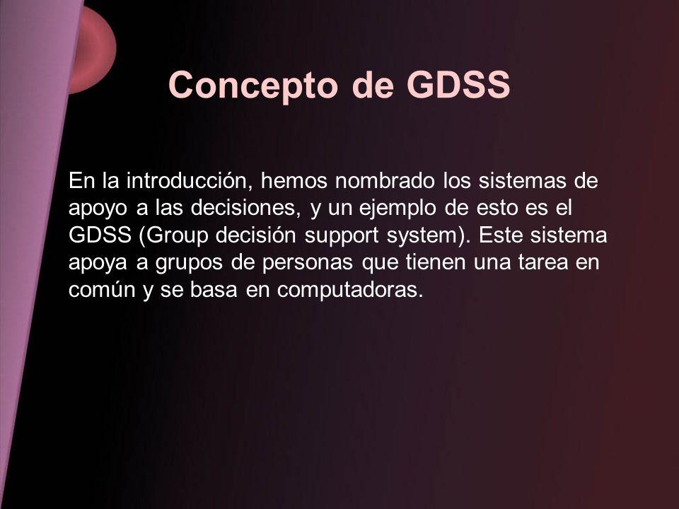 Concepto de GDSS En la introducción, hemos nombrado los sistemas de apoyo a las decisiones, y un ejemplo de esto es el GDSS (Group decisión support sy