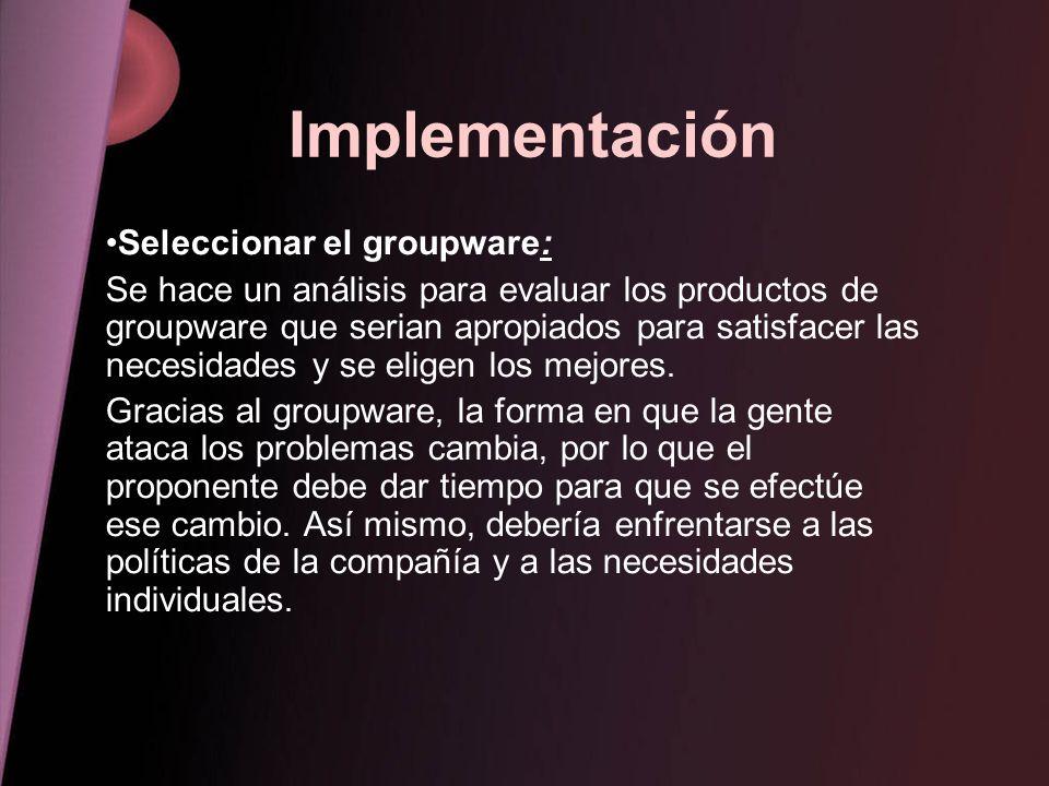 Implementación Seleccionar el groupware: Se hace un análisis para evaluar los productos de groupware que serian apropiados para satisfacer las necesid
