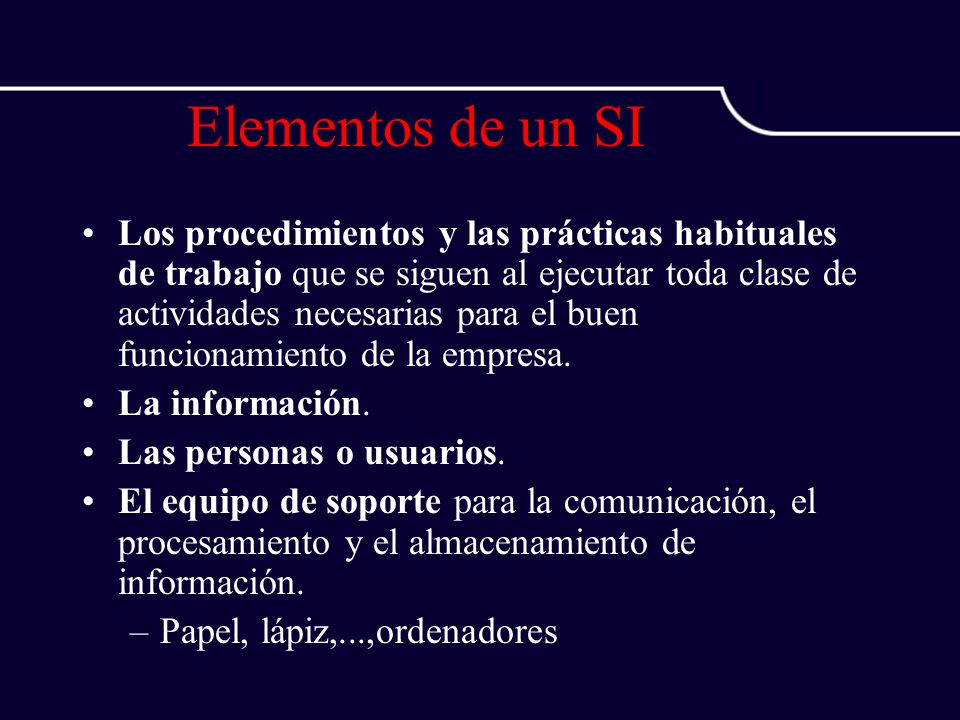 Elementos de un SI Los procedimientos y las prácticas habituales de trabajo que se siguen al ejecutar toda clase de actividades necesarias para el bue