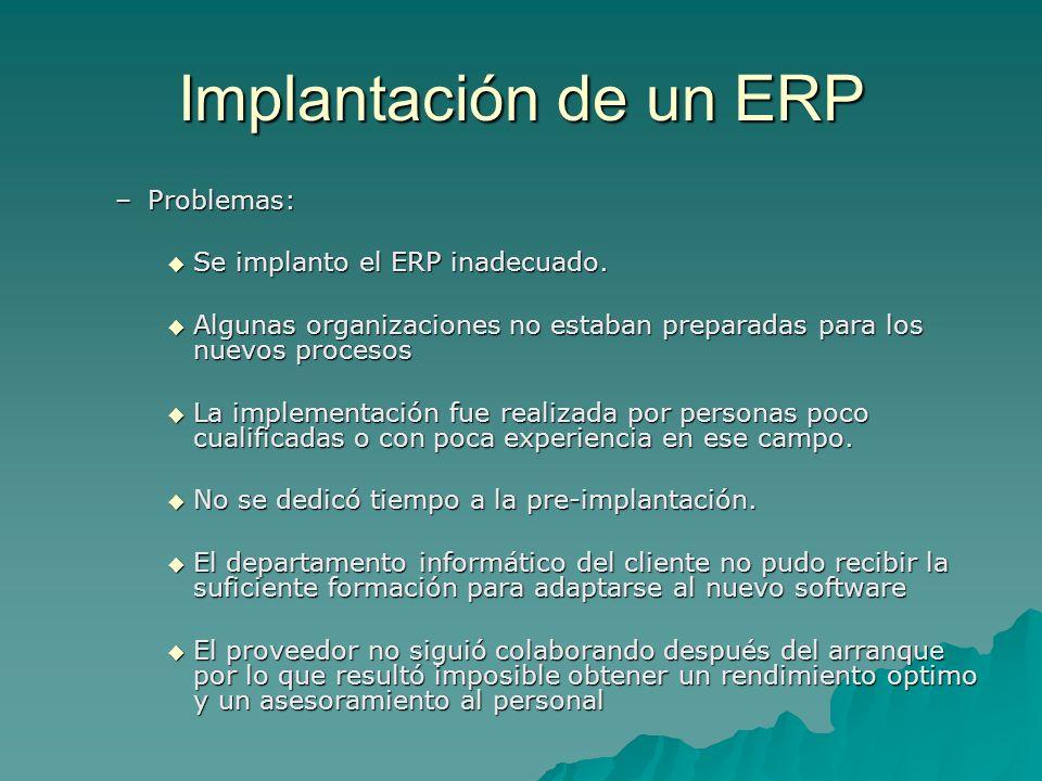 Implantación de un ERP –Problemas: Se implanto el ERP inadecuado. Se implanto el ERP inadecuado. Algunas organizaciones no estaban preparadas para los