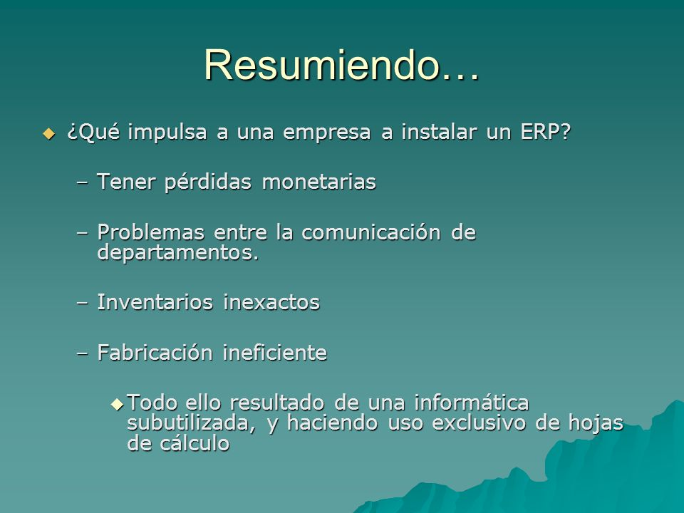 Resumiendo… ¿Qué impulsa a una empresa a instalar un ERP? ¿Qué impulsa a una empresa a instalar un ERP? –Tener pérdidas monetarias –Problemas entre la