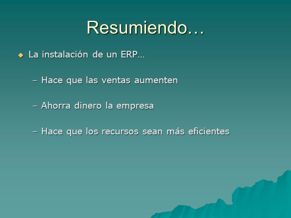 Resumiendo… La instalación de un ERP… La instalación de un ERP… –Hace que las ventas aumenten –Ahorra dinero la empresa –Hace que los recursos sean má