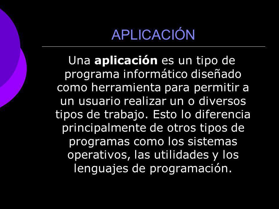 APLICACIÓN Una aplicación es un tipo de programa informático diseñado como herramienta para permitir a un usuario realizar un o diversos tipos de trab