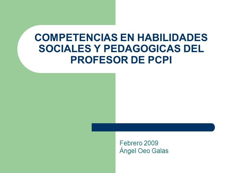 COMPETENCIAS EN HABILIDADES SOCIALES Y PEDAGOGICAS DEL PROFESOR DE PCPI Febrero 2009 Ángel Oeo Galas